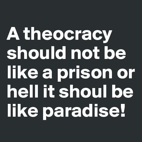 A theocracy should not be like a prison or hell it shoul be like paradise!