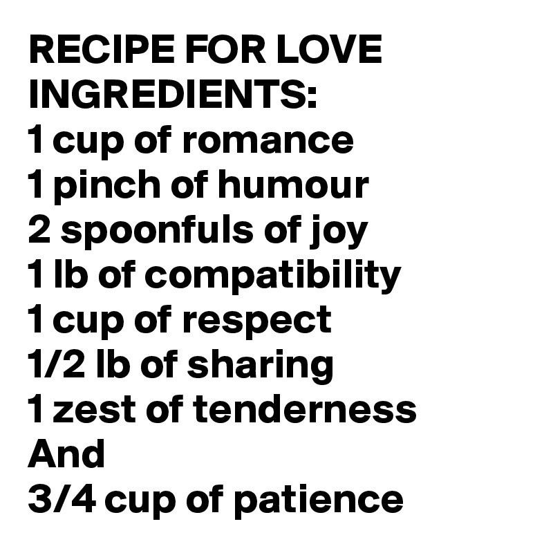 RECIPE FOR LOVE INGREDIENTS: 1 cup of romance 1 pinch of humour 2 spoonfuls of joy 1 lb of compatibility  1 cup of respect 1/2 lb of sharing 1 zest of tenderness  And 3/4 cup of patience