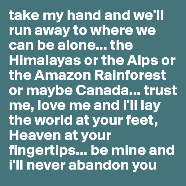 take my hand and we'll run away to where we can be alone... the Himalayas or the Alps or the Amazon Rainforest or maybe Canada... trust me, love me and i'll lay the world at your feet, Heaven at your fingertips... be mine and i'll never abandon you