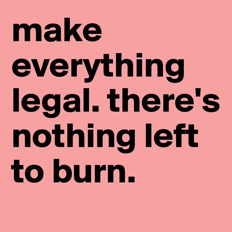make everything legal. there's nothing left to burn.