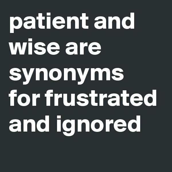 patient and wise are synonyms for frustrated and ignored