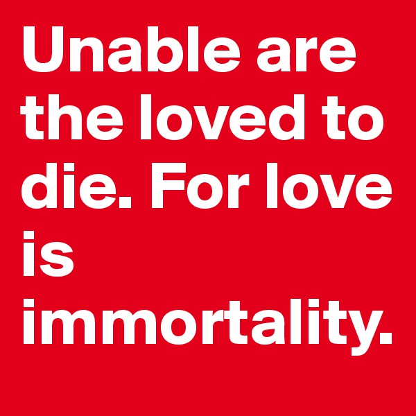 Unable are the loved to die. For love is immortality.
