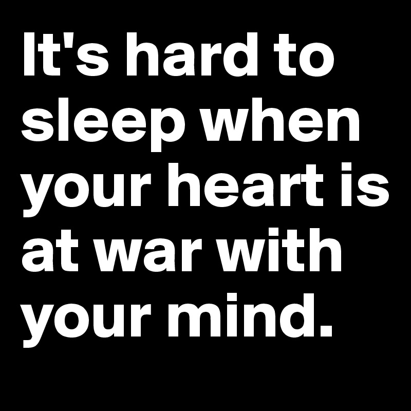 It's hard to sleep when your heart is at war with your mind.