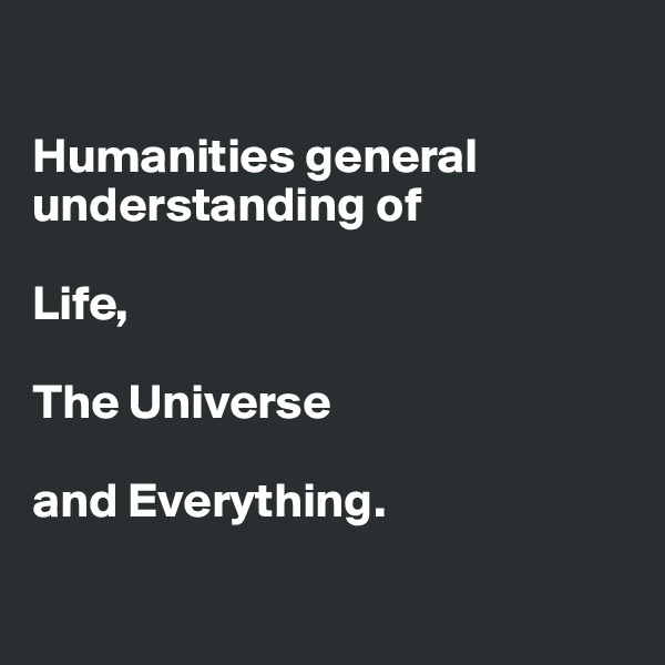 Humanities general understanding of   Life,   The Universe   and Everything.