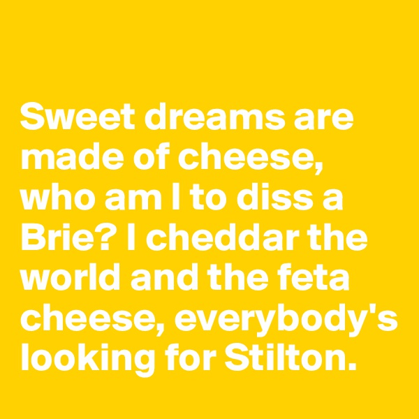 Sweet dreams are made of cheese,  who am I to diss a  Brie? I cheddar the world and the feta cheese, everybody's looking for Stilton.