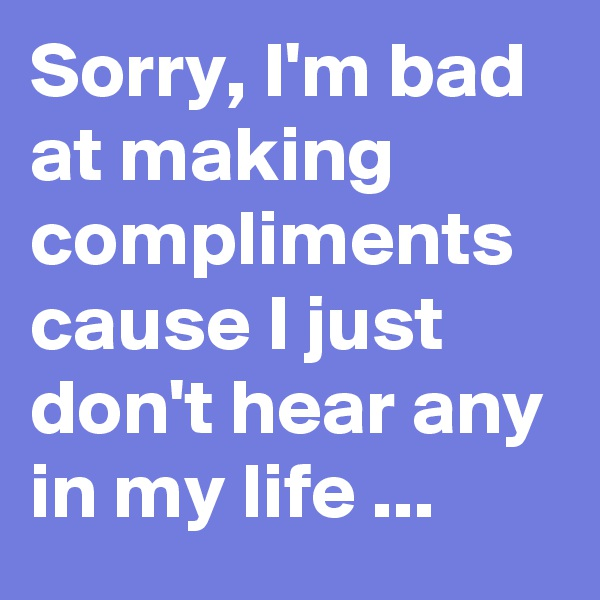Sorry, I'm bad at making compliments cause I just don't hear any in my life ...
