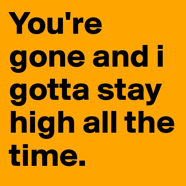 You're gone and i gotta stay high all the time.