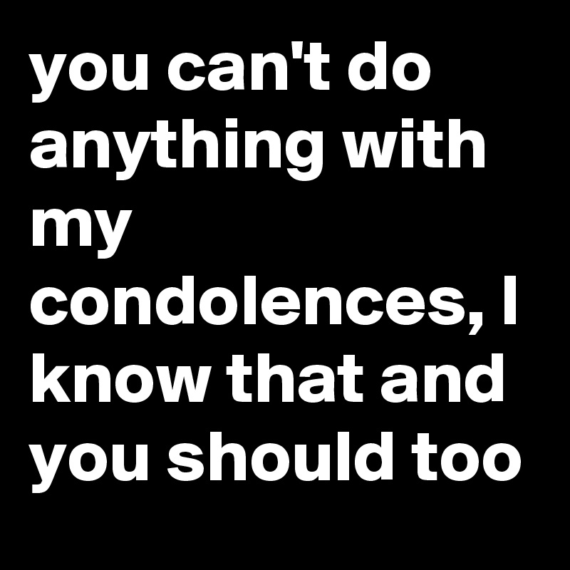 you can t do anything with my condolences i know that and you