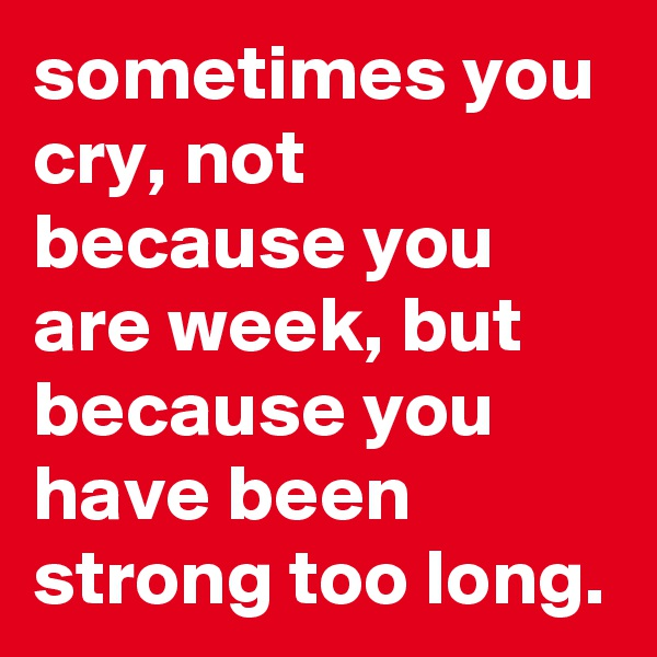 sometimes you cry, not because you are week, but because you have been strong too long.