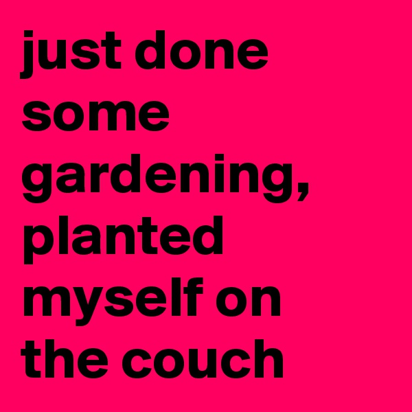 just done some gardening, planted myself on the couch