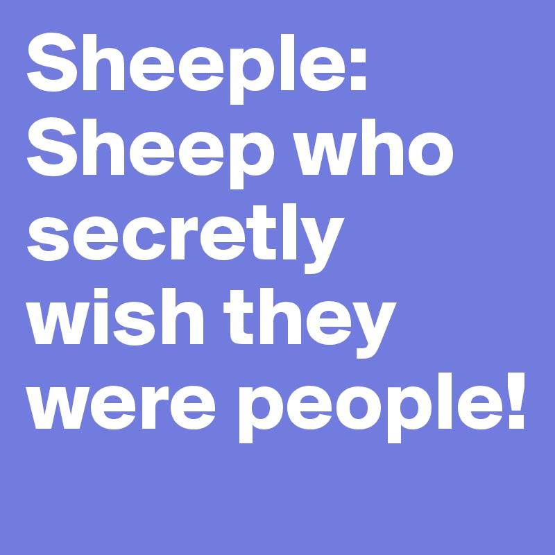 Sheeple: Sheep who secretly wish they were people!