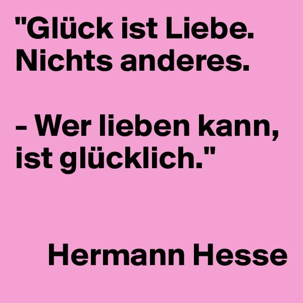 """""""Glück ist Liebe. Nichts anderes.   - Wer lieben kann, ist glücklich.""""          Hermann Hesse"""