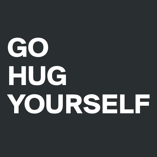GO HUG YOURSELF