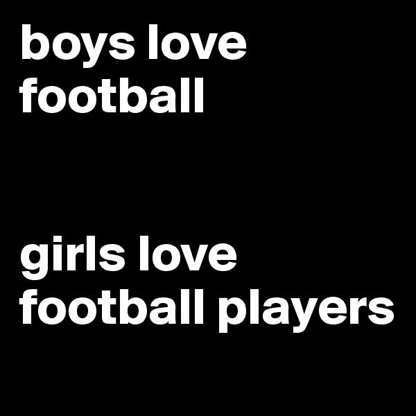 boys love football   girls love football players