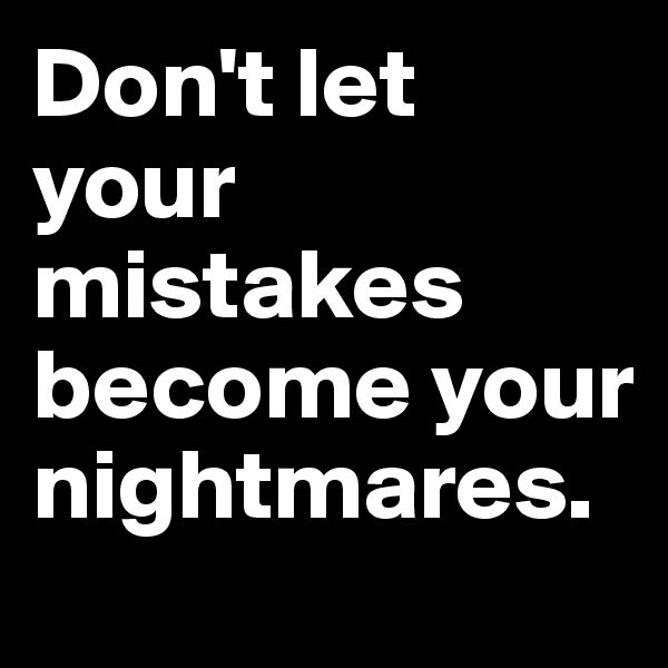 Don't let your mistakes become your nightmares.