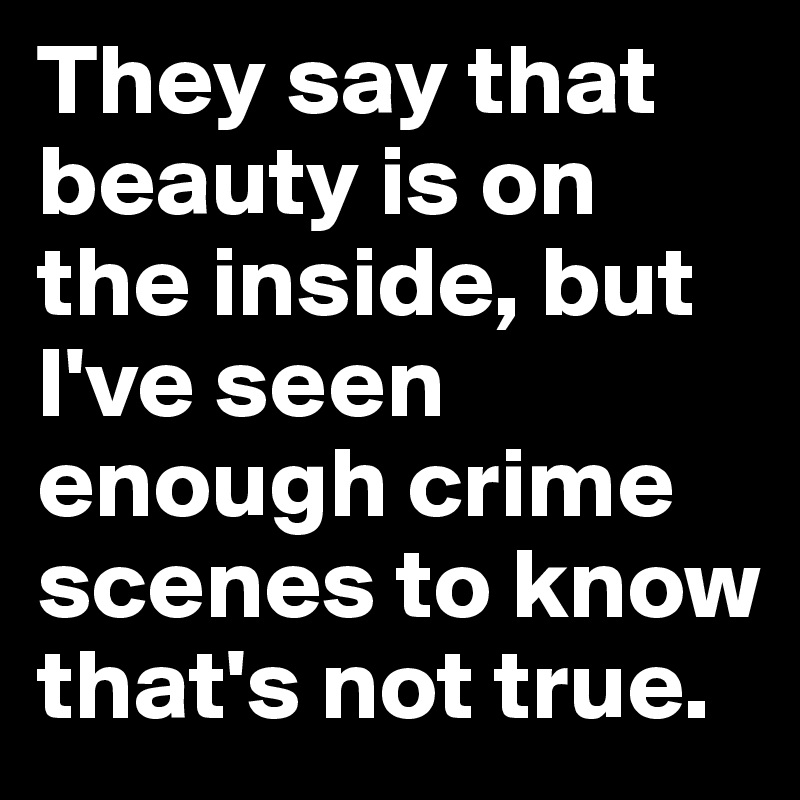 They say that beauty is on the inside, but I've seen enough crime scenes to know that's not true.