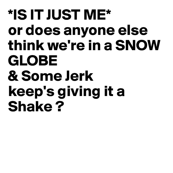 *IS IT JUST ME* or does anyone else think we're in a SNOW GLOBE & Some Jerk keep's giving it a Shake ?