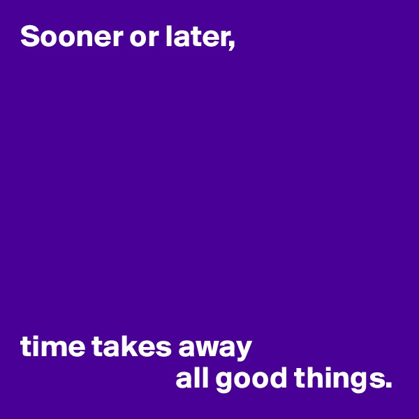 Sooner or later,          time takes away                          all good things.