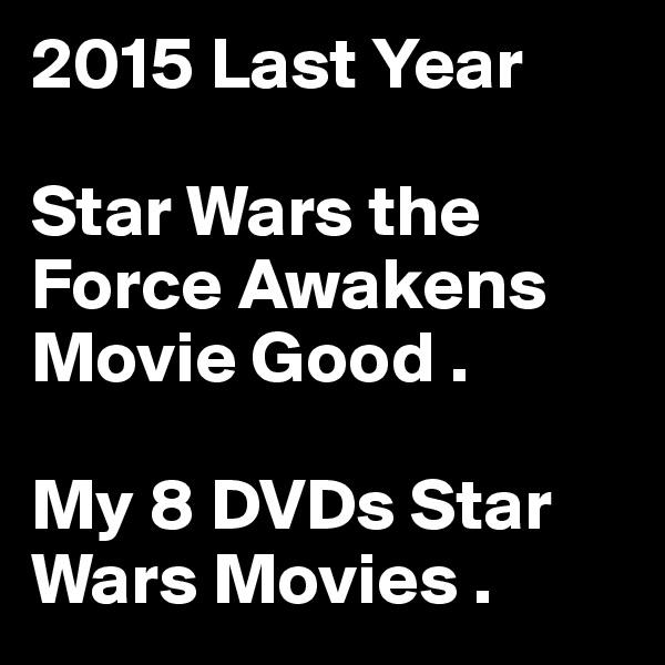 2015 Last Year   Star Wars the Force Awakens Movie Good .  My 8 DVDs Star Wars Movies .