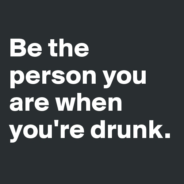 Be the person you are when you're drunk.