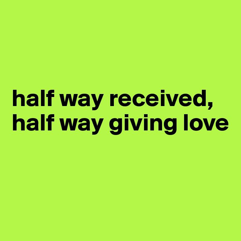 half way received, half way giving love