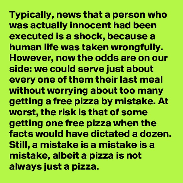 Typically, news that a person who was actually innocent had been executed is a shock, because a human life was taken wrongfully. However, now the odds are on our side: we could serve just about every one of them their last meal without worrying about too many getting a free pizza by mistake. At worst, the risk is that of some getting one free pizza when the facts would have dictated a dozen. Still, a mistake is a mistake is a mistake, albeit a pizza is not always just a pizza.
