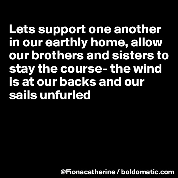 Lets support one another in our earthly home, allow our brothers and sisters to stay the course- the wind is at our backs and our sails unfurled
