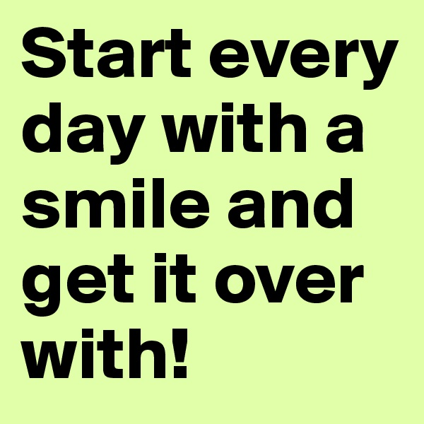 Start every day with a smile and get it over with!