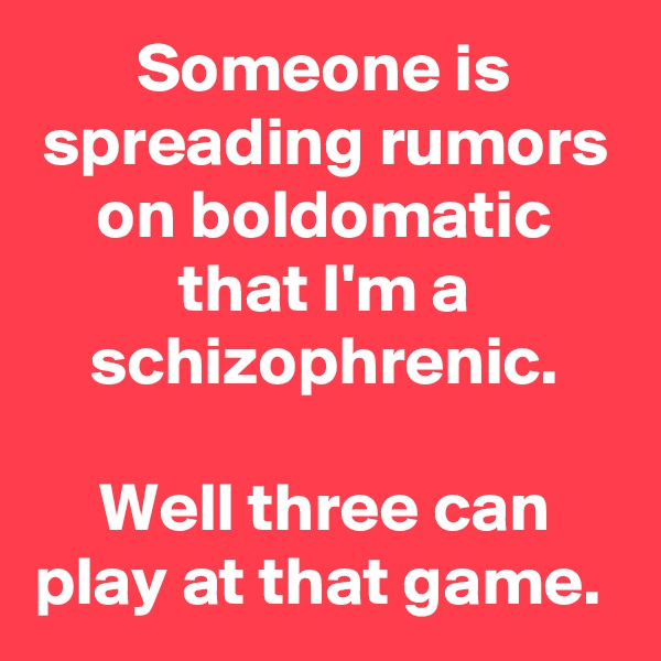 Someone is spreading rumors on boldomatic that I'm a schizophrenic.  Well three can play at that game.