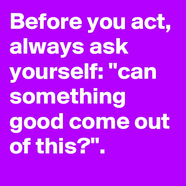 """Before you act, always ask yourself: """"can something good come out of this?""""."""