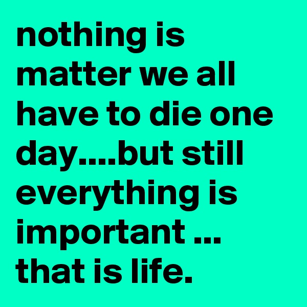 nothing is matter we all have to die one day....but still everything is important ... that is life.