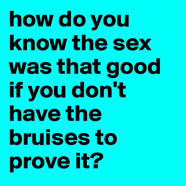 how do you know the sex was that good if you don't have the bruises to prove it?
