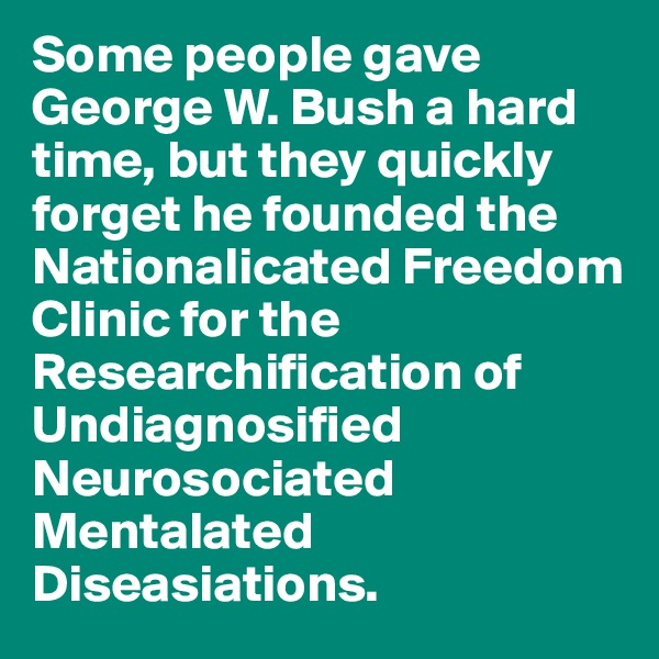 Some people gave George W. Bush a hard time, but they quickly forget he founded the Nationalicated Freedom Clinic for the Researchification of Undiagnosified Neurosociated Mentalated Diseasiations.