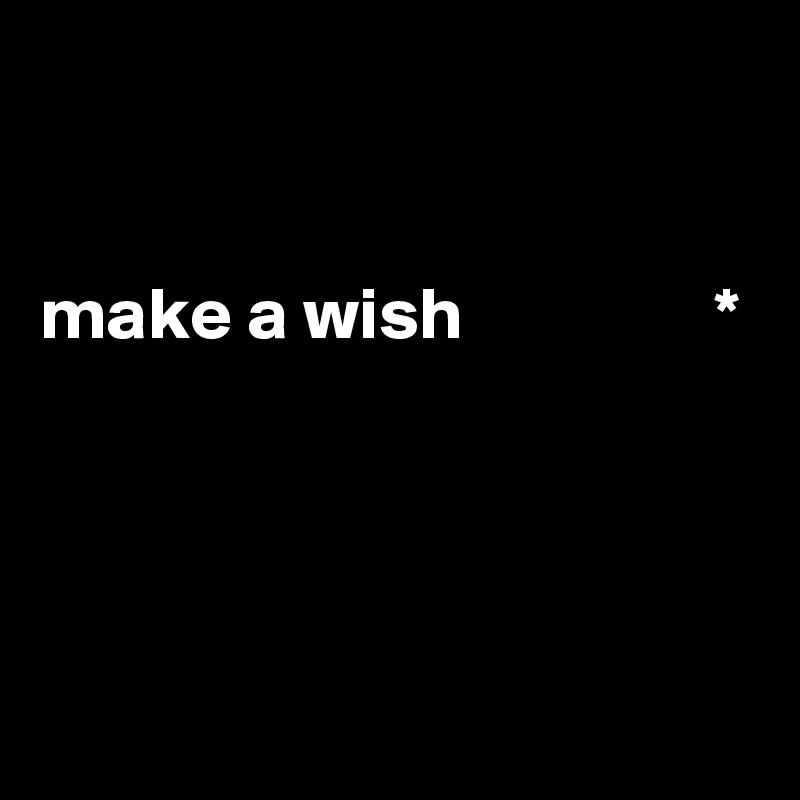 make a wish                 *