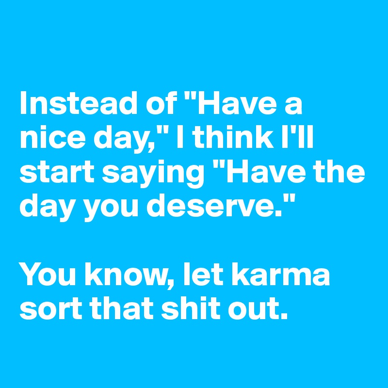 """Instead of """"Have a nice day,"""" I think I'll start saying """"Have the day you deserve.""""   You know, let karma sort that shit out."""
