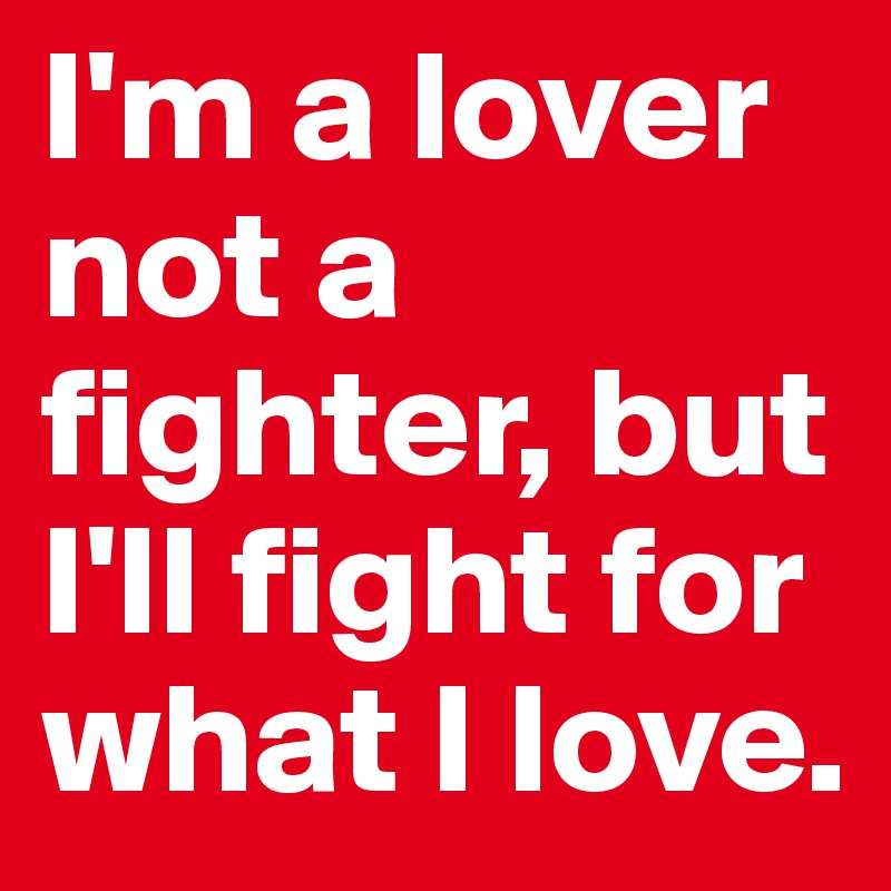 I'm a lover not a fighter, but I'll fight for what I love.