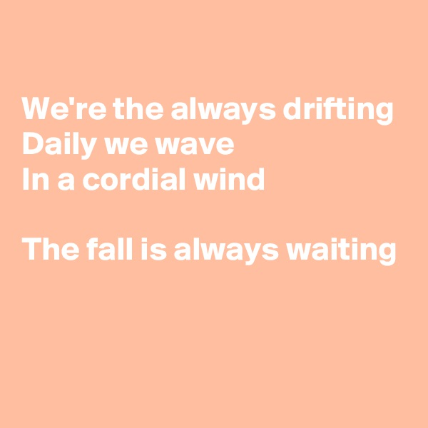We're the always drifting Daily we wave In a cordial wind  The fall is always waiting