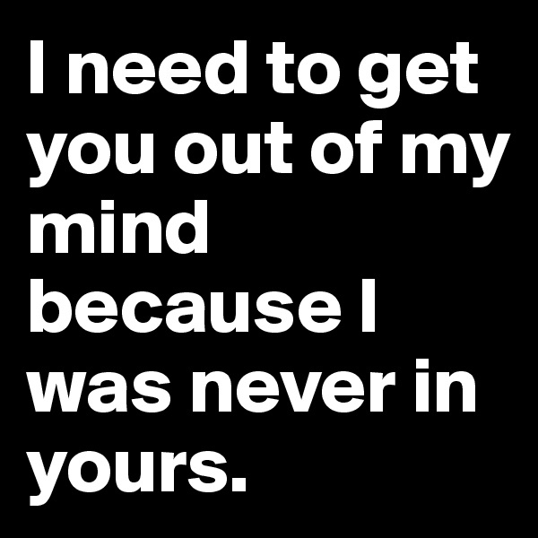 I need to get you out of my mind because I was never in yours.