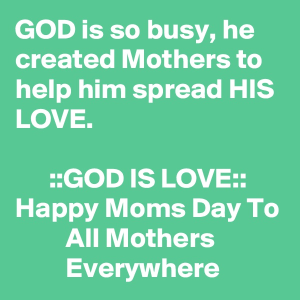 GOD is so busy, he created Mothers to help him spread HIS LOVE.        ::GOD IS LOVE:: Happy Moms Day To          All Mothers                     Everywhere
