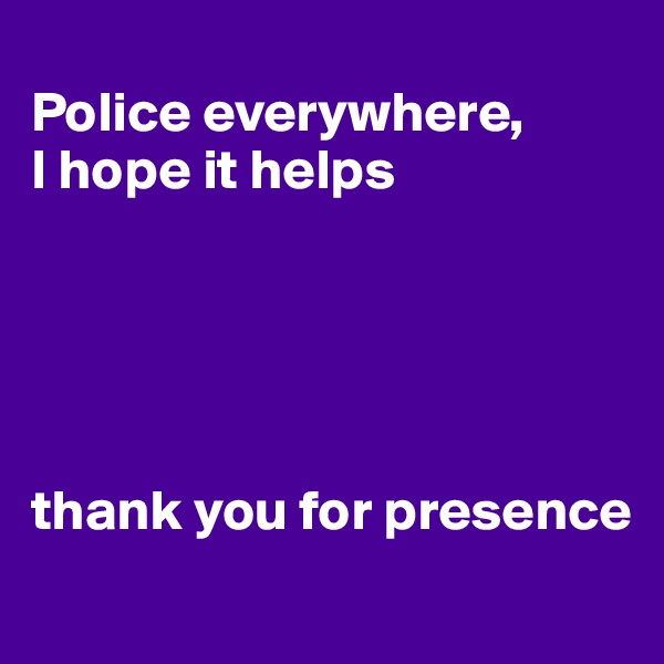 Police everywhere,  I hope it helps      thank you for presence