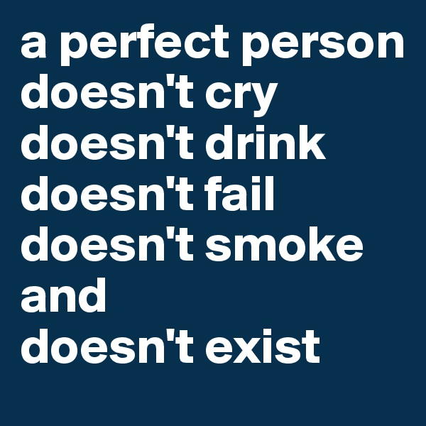 a perfect person doesn't cry  doesn't drink doesn't fail doesn't smoke and doesn't exist