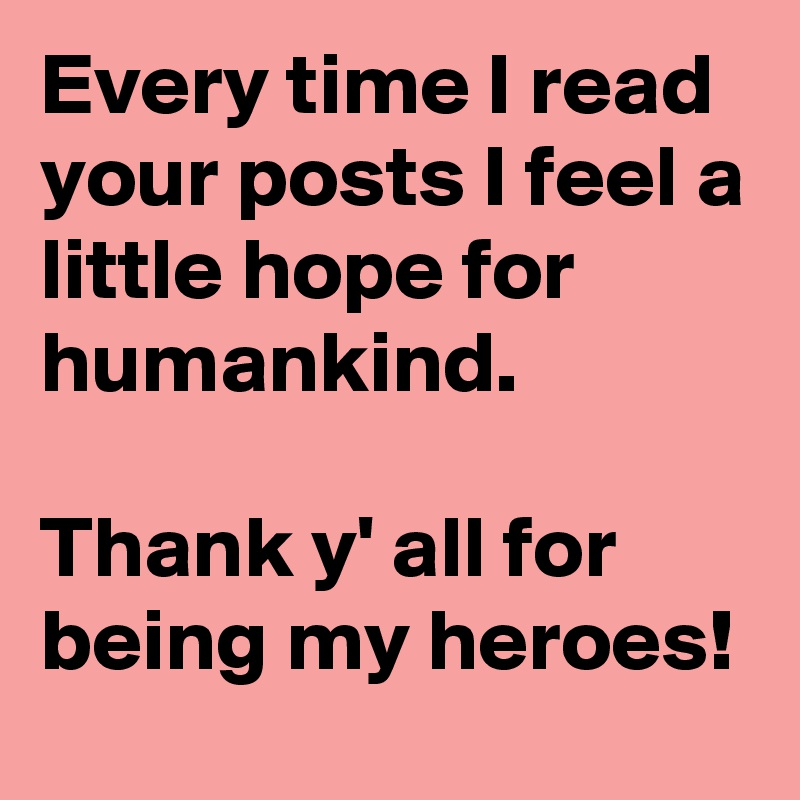 Every time I read your posts I feel a little hope for humankind.   Thank y' all for being my heroes!