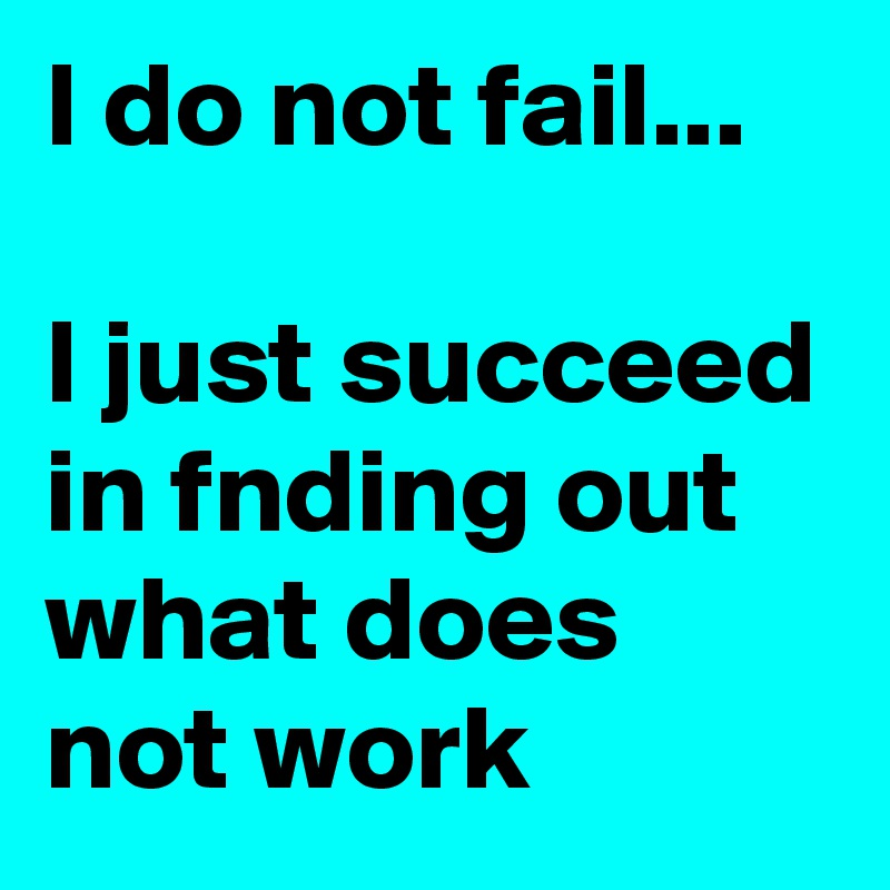 I do not fail...  I just succeed in fnding out what does not work