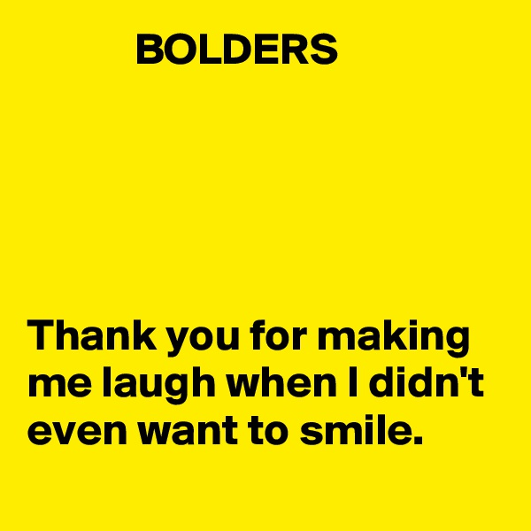 BOLDERS      Thank you for making me laugh when I didn't even want to smile.