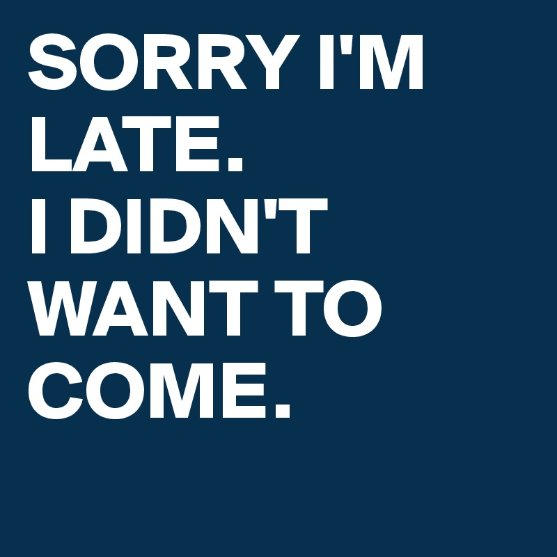 SORRY I'M LATE. I DIDN'T WANT TO COME.