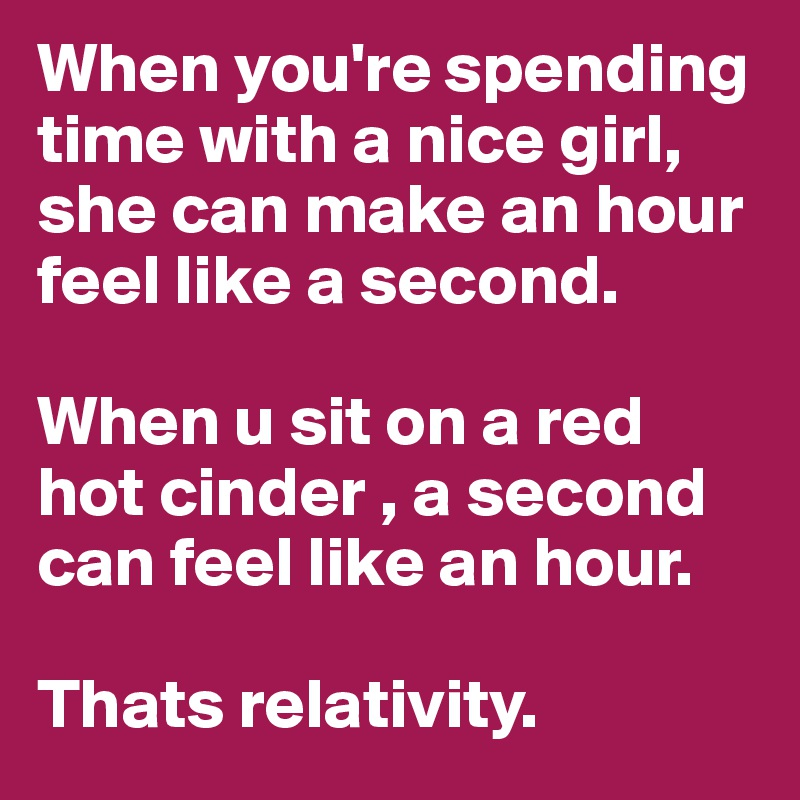 When you're spending time with a nice girl, she can make an hour feel like a second.  When u sit on a red hot cinder , a second can feel like an hour.  Thats relativity.