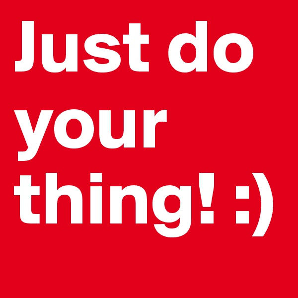 Just do your thing! :)