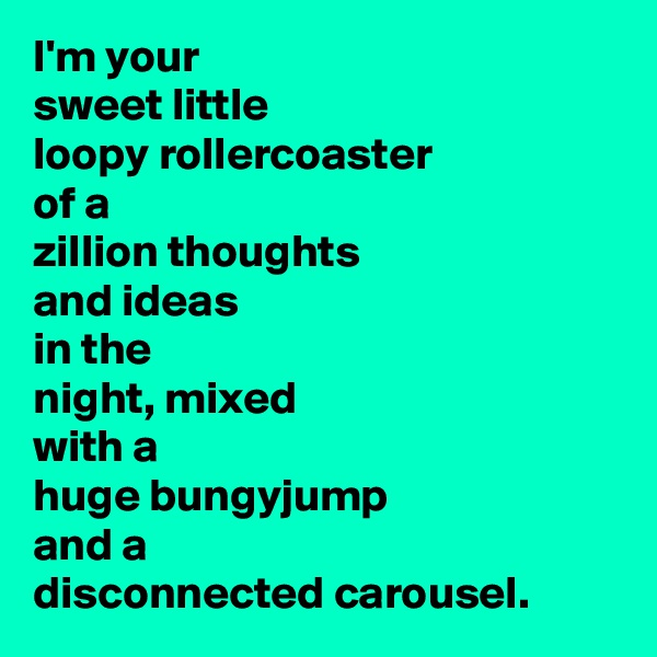I'm your sweet little loopy rollercoaster of a zillion thoughts and ideas in the night, mixed with a huge bungyjump and a disconnected carousel.