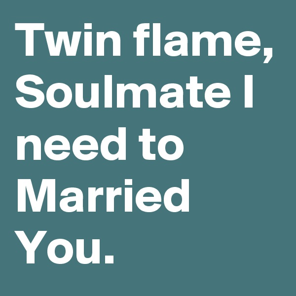 Twin flame, Soulmate I need to Married You.
