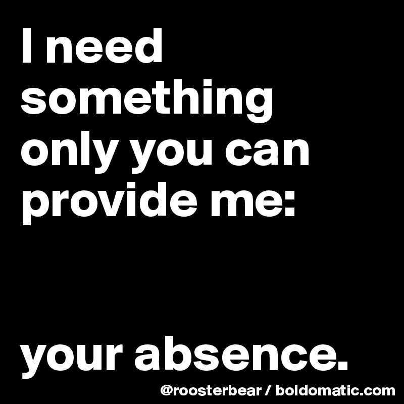 I need something only you can provide me:   your absence.